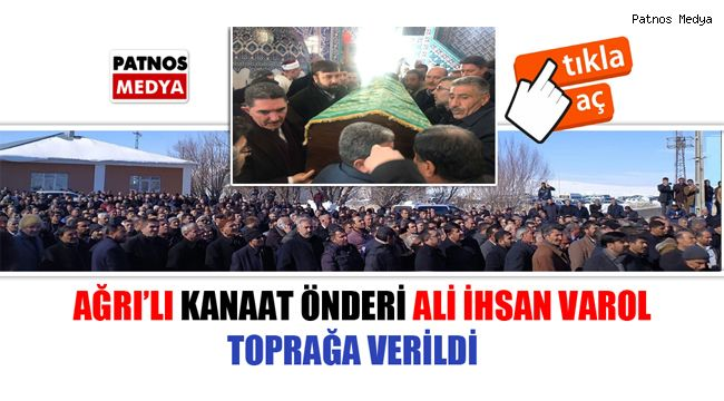 Ağrı'lı kanaat önderi Ali İhsan Varol toprağa verildi.