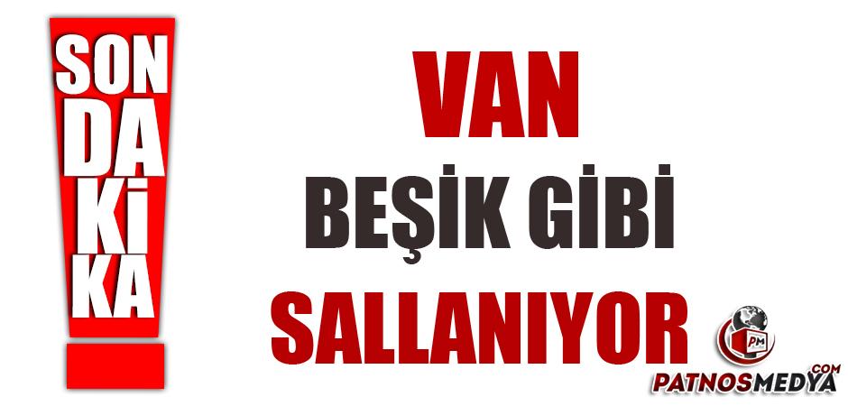 VAN BEŞİK GİBİ SALLANIYOR