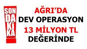 Ağrı'da Dev Operasyon! 13 Milyon TL Değerinde