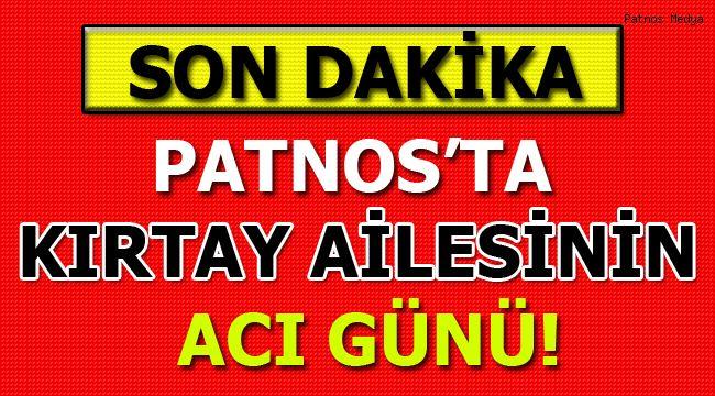 PATNOS'TA KIRTAY AİLESİNİN ACI GÜNÜ